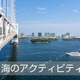 """東京の""""海のアクティビティー""""を楽しもう!"""